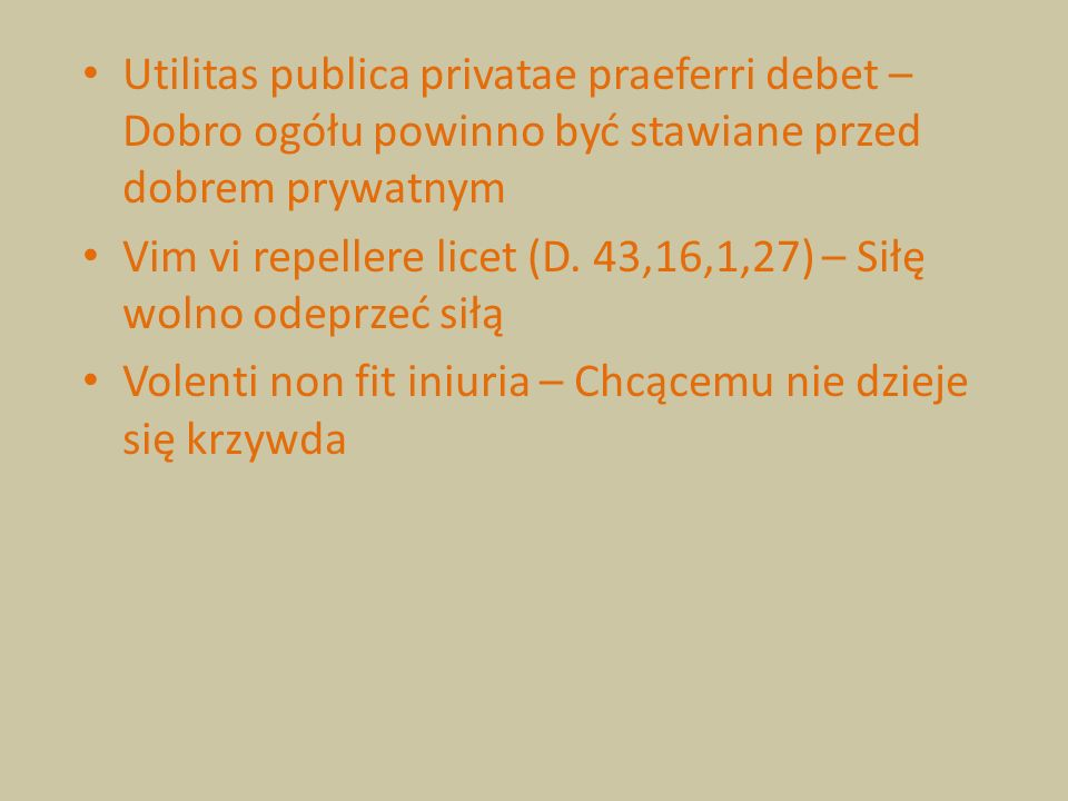 Utilitas publica privatae praeferri debet – Dobro ogółu powinno być stawiane przed dobrem prywatnym Vim vi repellere licet (D. 43,16,1,27) – Siłę woln