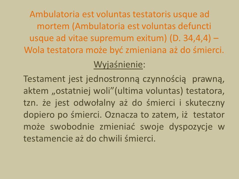 Ambulatoria est voluntas testatoris usque ad mortem (Ambulatoria est voluntas defuncti usque ad vitae supremum exitum) (D. 34,4,4) – Wola testatora mo