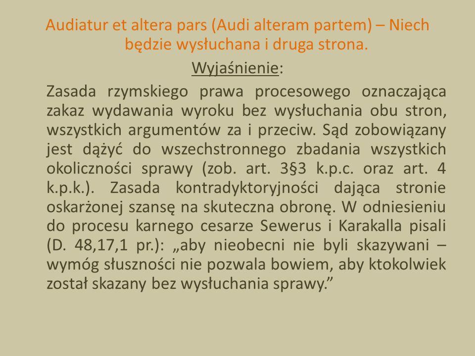 Audiatur et altera pars (Audi alteram partem) – Niech będzie wysłuchana i druga strona. Wyjaśnienie: Zasada rzymskiego prawa procesowego oznaczająca z