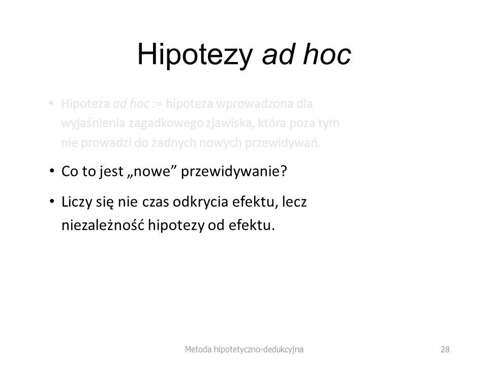 Hipotezy ad hoc Hipoteza ad hoc := hipoteza wprowadzona dla wyjaśnienia zagadkowego zjawiska, która poza tym nie prowadzi do żadnych nowych przewidywań.