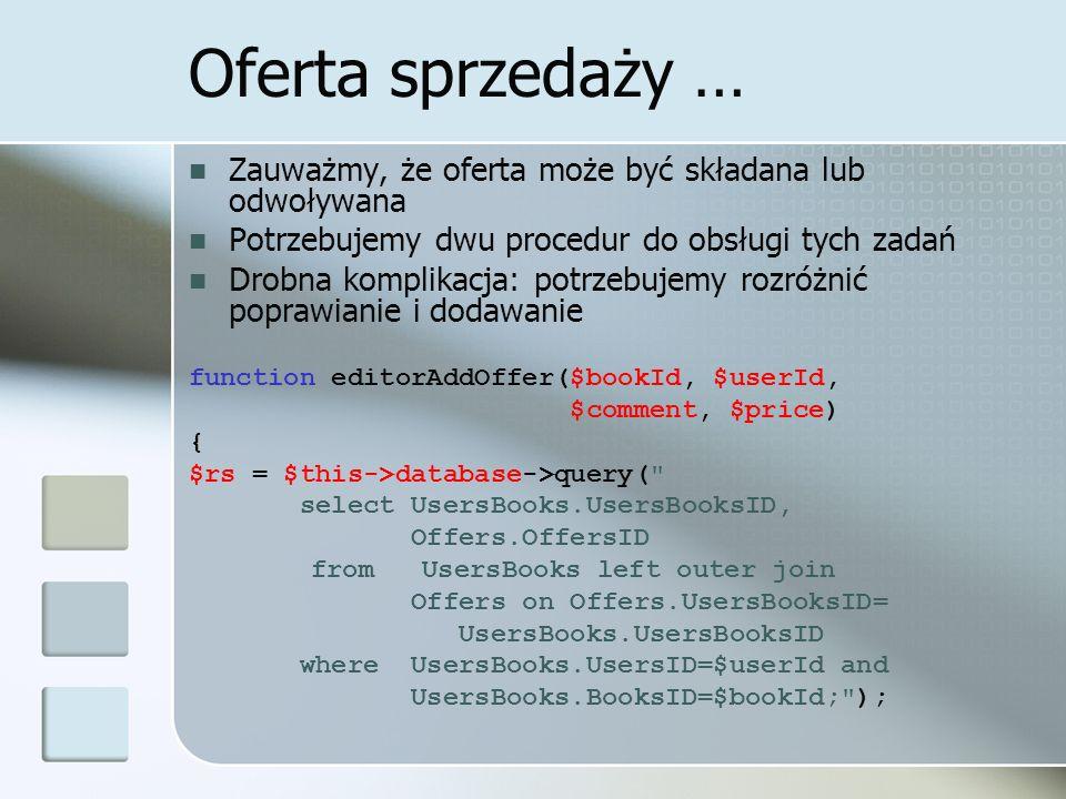 Oferta sprzedaży … Zauważmy, że oferta może być składana lub odwoływana Potrzebujemy dwu procedur do obsługi tych zadań Drobna komplikacja: potrzebujemy rozróżnić poprawianie i dodawanie function editorAddOffer($bookId, $userId, $comment, $price) { $rs = $this->database->query( select UsersBooks.UsersBooksID, Offers.OffersID from UsersBooks left outer join Offers on Offers.UsersBooksID= UsersBooks.UsersBooksID where UsersBooks.UsersID=$userId and UsersBooks.BooksID=$bookId; );