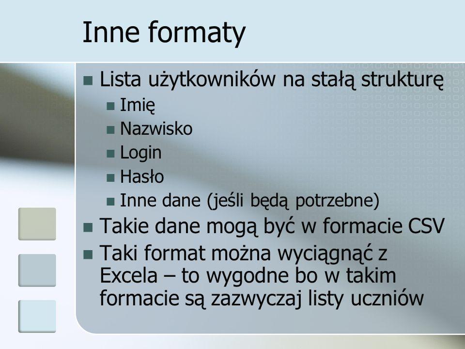 Inne formaty Lista użytkowników na stałą strukturę Imię Nazwisko Login Hasło Inne dane (jeśli będą potrzebne) Takie dane mogą być w formacie CSV Taki format można wyciągnąć z Excela – to wygodne bo w takim formacie są zazwyczaj listy uczniów