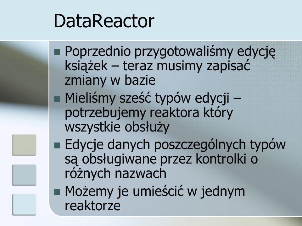 DataReactor Poprzednio przygotowaliśmy edycję książek – teraz musimy zapisać zmiany w bazie Mieliśmy sześć typów edycji – potrzebujemy reaktora który wszystkie obsłuży Edycje danych poszczególnych typów są obsługiwane przez kontrolki o różnych nazwach Możemy je umieścić w jednym reaktorze
