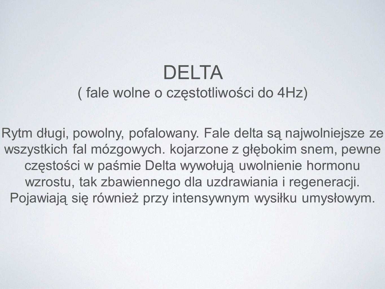 DELTA ( fale wolne o częstotliwości do 4Hz) Rytm długi, powolny, pofalowany. Fale delta są najwolniejsze ze wszystkich fal mózgowych. kojarzone z głęb