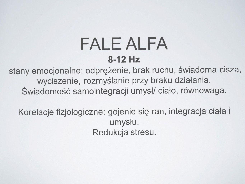 FALE ALFA 8-12 Hz stany emocjonalne: odprężenie, brak ruchu, świadoma cisza, wyciszenie, rozmyślanie przy braku działania. Świadomość samointegracji u