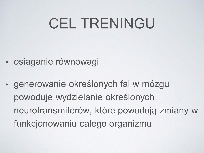 CEL TRENINGU osiaganie równowagi generowanie określonych fal w mózgu powoduje wydzielanie określonych neurotransmiterów, które powodują zmiany w funkc