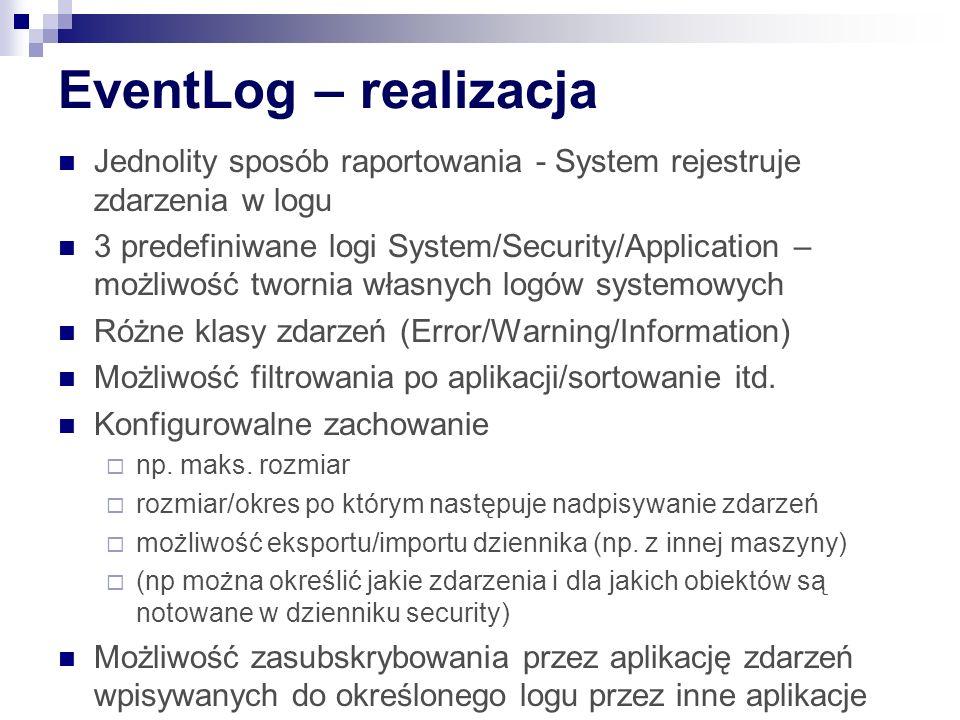EventLog – realizacja Jednolity sposób raportowania - System rejestruje zdarzenia w logu 3 predefiniwane logi System/Security/Application – możliwość twornia własnych logów systemowych Różne klasy zdarzeń (Error/Warning/Information) Możliwość filtrowania po aplikacji/sortowanie itd.