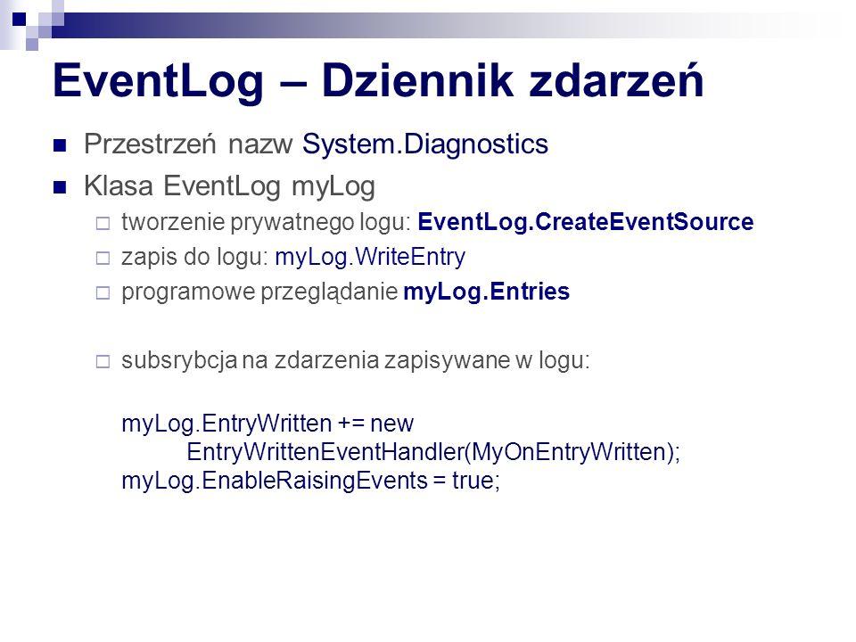 EventLog – Dziennik zdarzeń Przestrzeń nazw System.Diagnostics Klasa EventLog myLog tworzenie prywatnego logu: EventLog.CreateEventSource zapis do logu: myLog.WriteEntry programowe przeglądanie myLog.Entries subsrybcja na zdarzenia zapisywane w logu: myLog.EntryWritten += new EntryWrittenEventHandler(MyOnEntryWritten); myLog.EnableRaisingEvents = true;