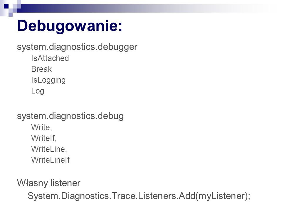 Debugowanie: system.diagnostics.debugger IsAttached Break IsLogging Log system.diagnostics.debug Write, WriteIf, WriteLine, WriteLineIf Własny listener System.Diagnostics.Trace.Listeners.Add(myListener);