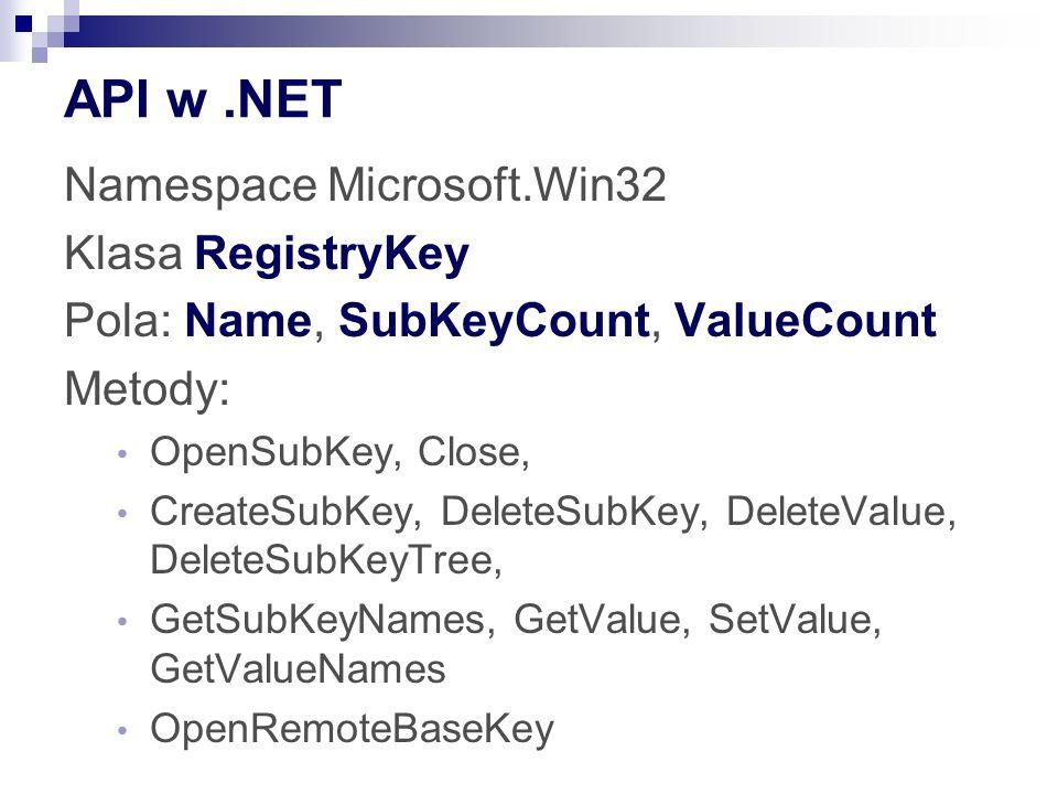 API w.NET Namespace Microsoft.Win32 Klasa RegistryKey Pola: Name, SubKeyCount, ValueCount Metody: OpenSubKey, Close, CreateSubKey, DeleteSubKey, DeleteValue, DeleteSubKeyTree, GetSubKeyNames, GetValue, SetValue, GetValueNames OpenRemoteBaseKey