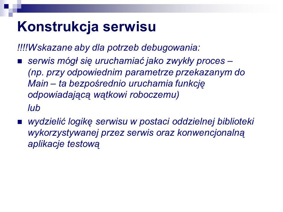 (De)Instalacja serwisu plik.reg programowy zapis do rejestru wykonywana przez oddzielną aplikację lub inicjowana przez Main (w pliku wykonywalnym serwisu) po podaniu odpowiedniego paramertu wykorzystanie klasy ServiceProcessInstaller/ ServiceInstaller + InstallUtil [RunInstallerAttribute(true)] public class MyProjectInstaller: Installer{ private ServiceInstaller installer; //private ServiceProcessInstaller installer; public MyProjectInstaller(){ installer = new ServiceInstaller(); //installer = new ServiceProcessInstaller (); installer.Account =ServiceAccount.LocalSystem; installer.StartType = ServiceStartMode.Manual; installer.ServiceName = Hello-World Service 1 ; Installers.Add(installer); }