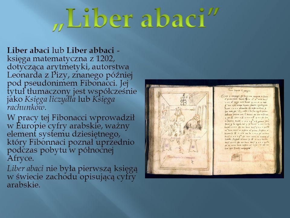 Liber abaci lub Liber abbaci - księga matematyczna z 1202, dotycząca arytmetyki, autorstwa Leonarda z Pizy, znanego później pod pseudonimem Fibonacci.