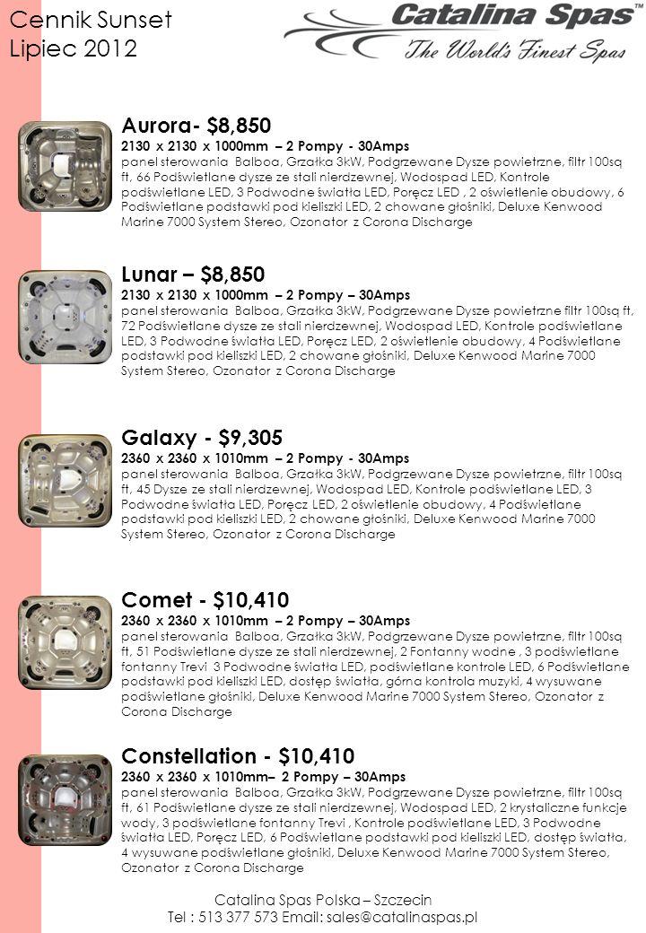 Aurora- $8,850 2130 x 2130 x 1000mm – 2 Pompy - 30Amps panel sterowania Balboa, Grzałka 3kW, Podgrzewane Dysze powietrzne, filtr 100sq ft, 66 Podświetlane dysze ze stali nierdzewnej, Wodospad LED, Kontrole podświetlane LED, 3 Podwodne światła LED, Poręcz LED, 2 oświetlenie obudowy, 6 Podświetlane podstawki pod kieliszki LED, 2 chowane głośniki, Deluxe Kenwood Marine 7000 System Stereo, Ozonator z Corona Discharge Lunar – $8,850 2130 x 2130 x 1000mm – 2 Pompy – 30Amps panel sterowania Balboa, Grzałka 3kW, Podgrzewane Dysze powietrzne filtr 100sq ft, 72 Podświetlane dysze ze stali nierdzewnej, Wodospad LED, Kontrole podświetlane LED, 3 Podwodne światła LED, Poręcz LED, 2 oświetlenie obudowy, 4 Podświetlane podstawki pod kieliszki LED, 2 chowane głośniki, Deluxe Kenwood Marine 7000 System Stereo, Ozonator z Corona Discharge Galaxy - $9,305 2360 x 2360 x 1010mm – 2 Pompy - 30Amps panel sterowania Balboa, Grzałka 3kW, Podgrzewane Dysze powietrzne, filtr 100sq ft, 45 Dysze ze stali nierdzewnej, Wodospad LED, Kontrole podświetlane LED, 3 Podwodne światła LED, Poręcz LED, 2 oświetlenie obudowy, 4 Podświetlane podstawki pod kieliszki LED, 2 chowane głośniki, Deluxe Kenwood Marine 7000 System Stereo, Ozonator z Corona Discharge Comet - $10,410 2360 x 2360 x 1010mm – 2 Pompy – 30Amps panel sterowania Balboa, Grzałka 3kW, Podgrzewane Dysze powietrzne, filtr 100sq ft, 51 Podświetlane dysze ze stali nierdzewnej, 2 Fontanny wodne, 3 podświetlane fontanny Trevi 3 Podwodne światła LED, podświetlane kontrole LED, 6 Podświetlane podstawki pod kieliszki LED, dostęp światła, górna kontrola muzyki, 4 wysuwane podświetlane głośniki, Deluxe Kenwood Marine 7000 System Stereo, Ozonator z Corona Discharge Constellation - $10,410 2360 x 2360 x 1010mm– 2 Pompy – 30Amps panel sterowania Balboa, Grzałka 3kW, Podgrzewane Dysze powietrzne, filtr 100sq ft, 61 Podświetlane dysze ze stali nierdzewnej, Wodospad LED, 2 krystaliczne funkcje wody, 3 podświetlane fontanny Trevi, Kontrole podświetlane LED, 