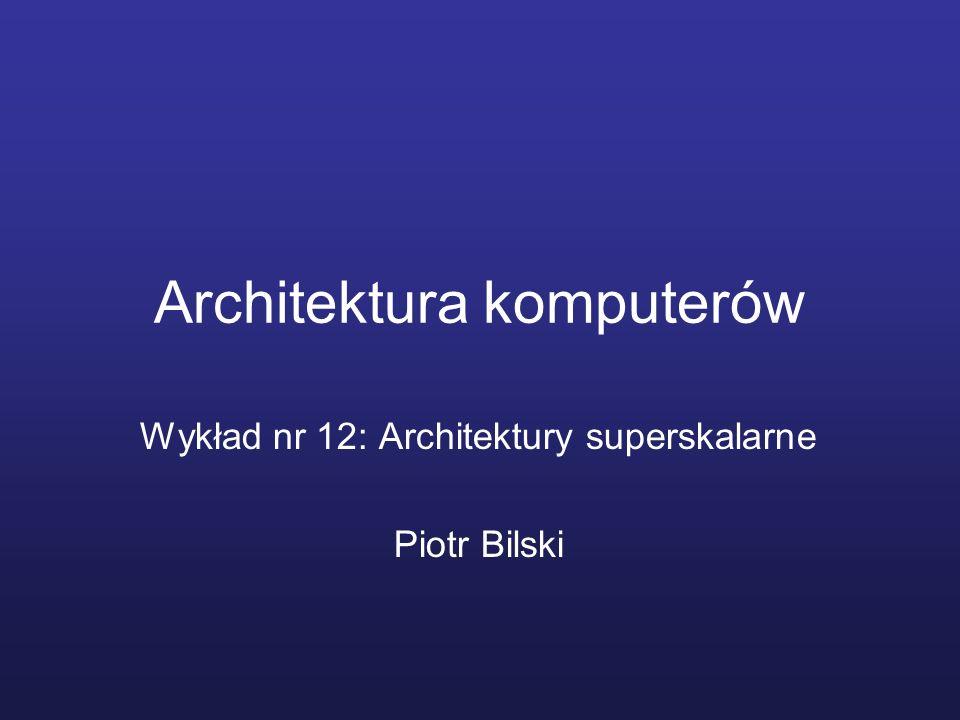 Architektura komputerów Wykład nr 12: Architektury superskalarne Piotr Bilski