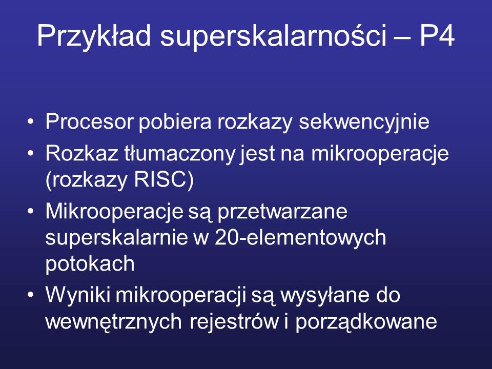 Przykład superskalarności – P4 Procesor pobiera rozkazy sekwencyjnie Rozkaz tłumaczony jest na mikrooperacje (rozkazy RISC) Mikrooperacje są przetwarz