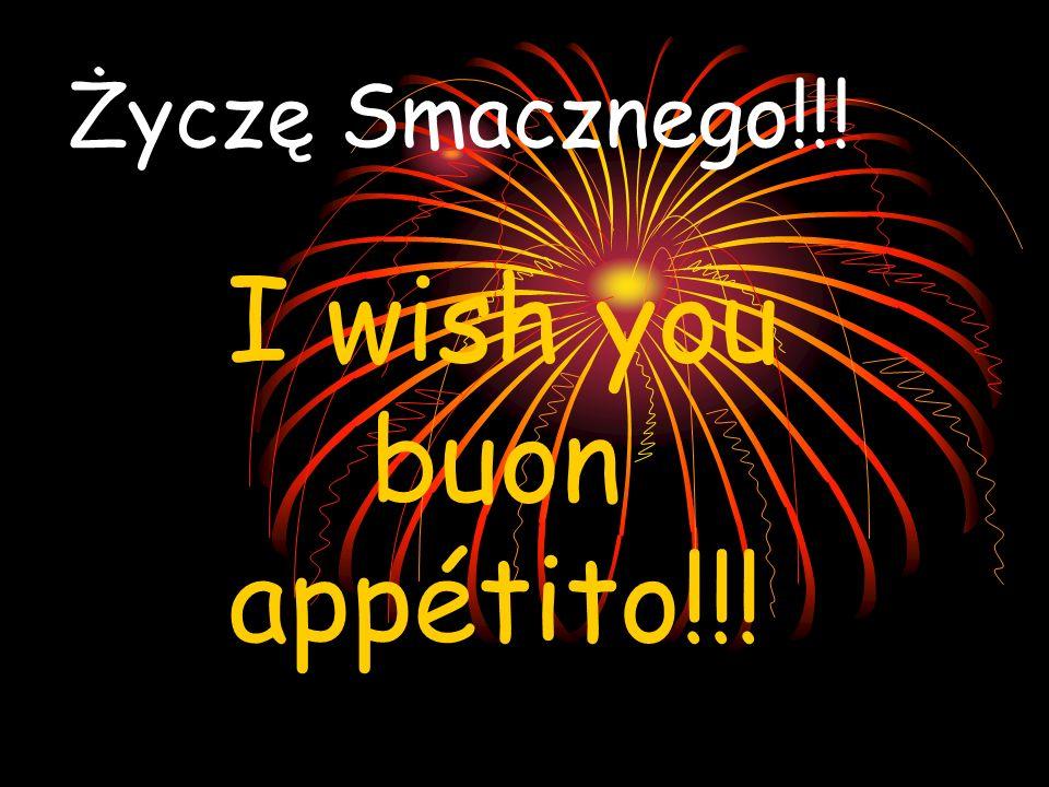 Życzę Smacznego!!! I wish you buon appétito!!!