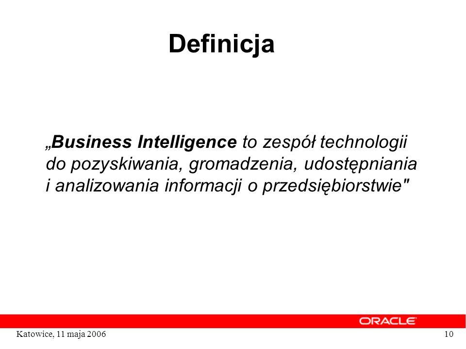 10Katowice, 11 maja 2006 Definicja Business Intelligence to zespół technologii do pozyskiwania, gromadzenia, udostępniania i analizowania informacji o