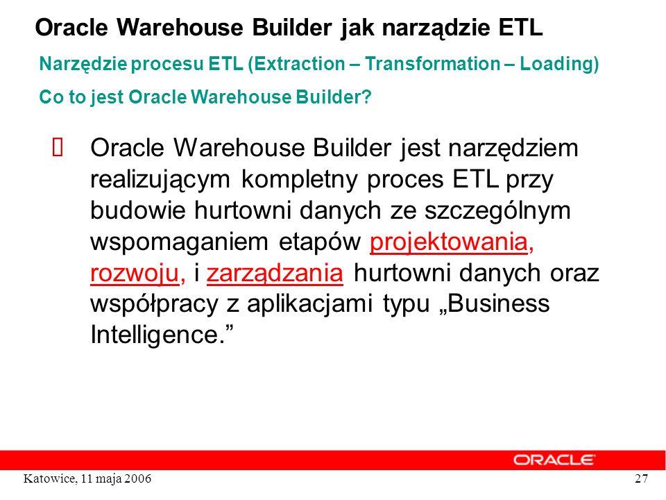 27Katowice, 11 maja 2006 Co to jest Oracle Warehouse Builder? Oracle Warehouse Builder jest narzędziem realizującym kompletny proces ETL przy budowie