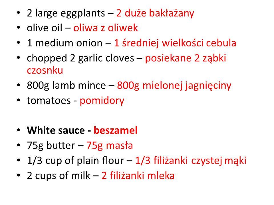 2 large eggplants – 2 duże bakłażany olive oil – oliwa z oliwek 1 medium onion – 1 średniej wielkości cebula chopped 2 garlic cloves – posiekane 2 ząbki czosnku 800g lamb mince – 800g mielonej jagnięciny tomatoes - pomidory White sauce - beszamel 75g butter – 75g masła 1/3 cup of plain flour – 1/3 filiżanki czystej mąki 2 cups of milk – 2 filiżanki mleka