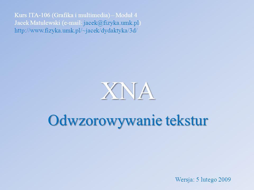 XNA Odwzorowywanie tekstur Kurs ITA-106 (Grafika i multimedia) – Moduł 4 Jacek Matulewski (e-mail: jacek@fizyka.umk.pl) http://www.fizyka.umk.pl/~jace