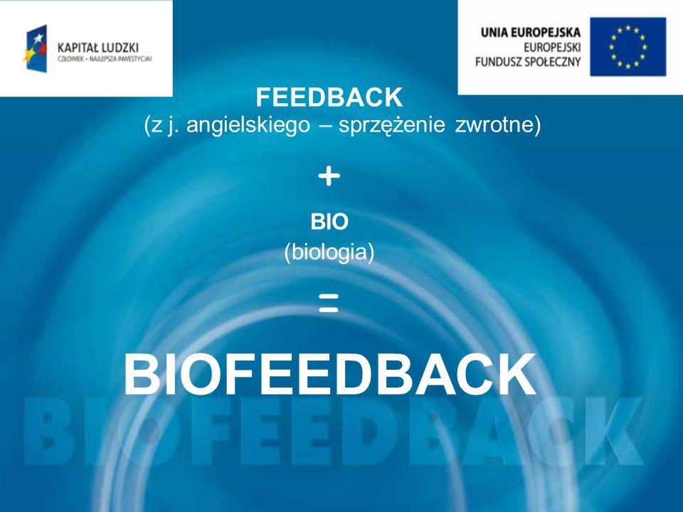 FEEDBACK (z j. angielskiego – sprzężenie zwrotne) + BIO (biologia) = BIOFEEDBACK