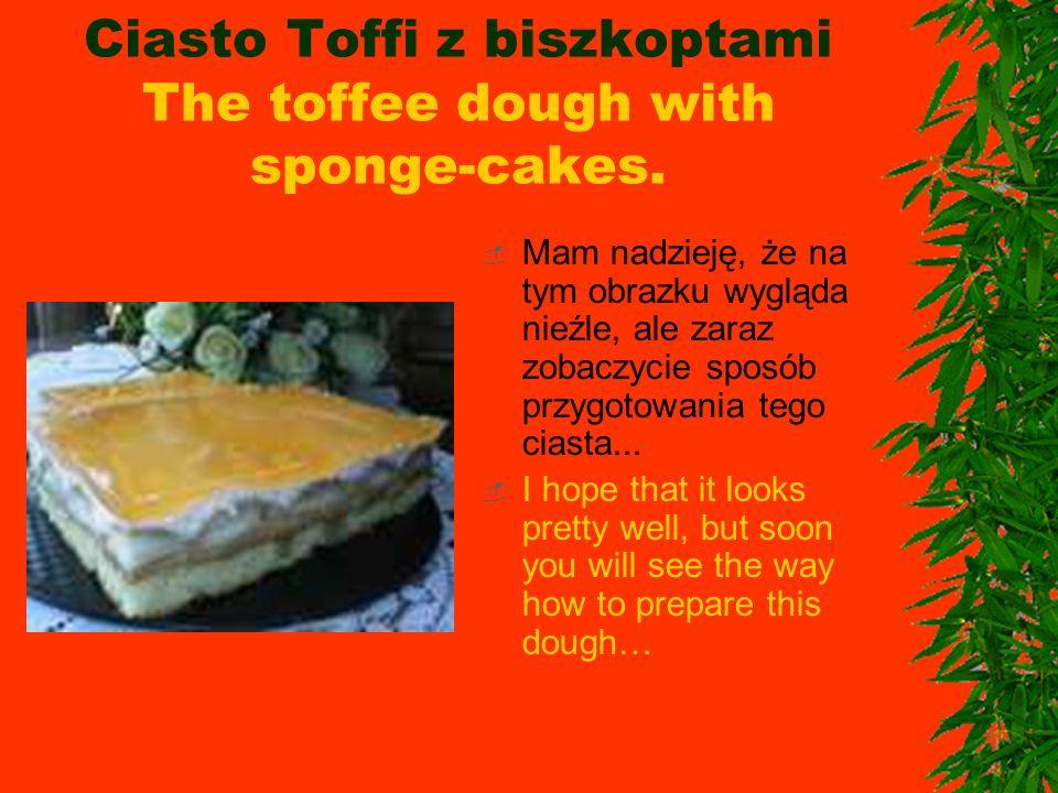 Ciasto Toffi z biszkoptami The toffee dough with sponge-cakes. Mam nadzieję, że na tym obrazku wygląda nieźle, ale zaraz zobaczycie sposób przygotowan