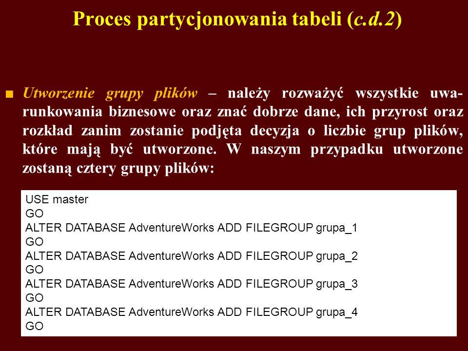 Proces partycjonowania tabeli (c.d.2) Utworzenie grupy plików – należy rozważyć wszystkie uwa- runkowania biznesowe oraz znać dobrze dane, ich przyros