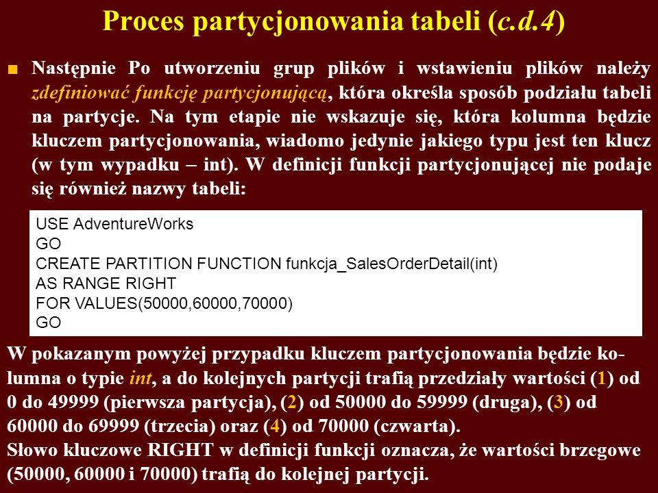 Proces partycjonowania tabeli (c.d.4) Następnie Po utworzeniu grup plików i wstawieniu plików należy zdefiniować funkcję partycjonującą, która określa