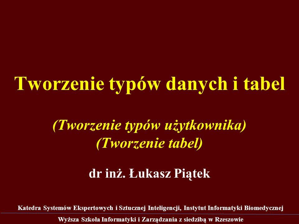 Tworzenie typów danych i tabel dr inż. Łukasz Piątek Wyższa Szkoła Informatyki i Zarządzania z siedzibą w Rzeszowie Katedra Systemów Ekspertowych i Sz