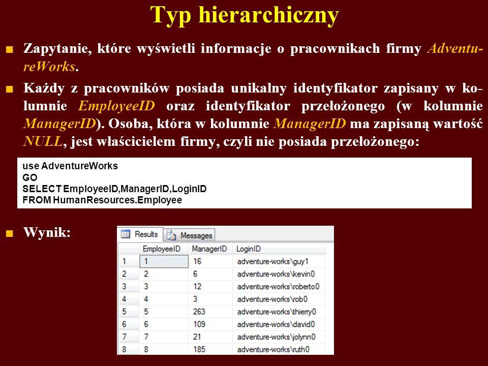 Typ hierarchiczny Zapytanie, które wyświetli informacje o pracownikach firmy Adventu- reWorks. Każdy z pracowników posiada unikalny identyfikator zapi