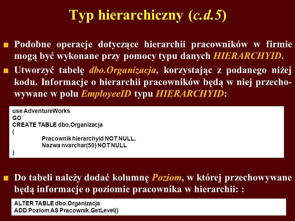 Typ hierarchiczny (c.d.5) Podobne operacje dotyczące hierarchii pracowników w firmie mogą być wykonane przy pomocy typu danych HIERARCHYID. Utworzyć t