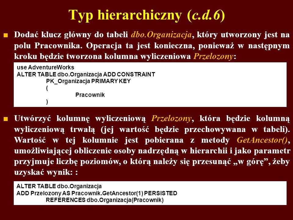 Typ hierarchiczny (c.d.6) Dodać klucz główny do tabeli dbo.Organizacja, który utworzony jest na polu Pracownika. Operacja ta jest konieczna, ponieważ