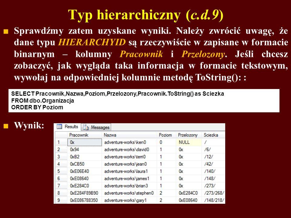 Typ hierarchiczny (c.d.9) Sprawdźmy zatem uzyskane wyniki. Należy zwrócić uwagę, że dane typu HIERARCHYID są rzeczywiście w zapisane w formacie binarn