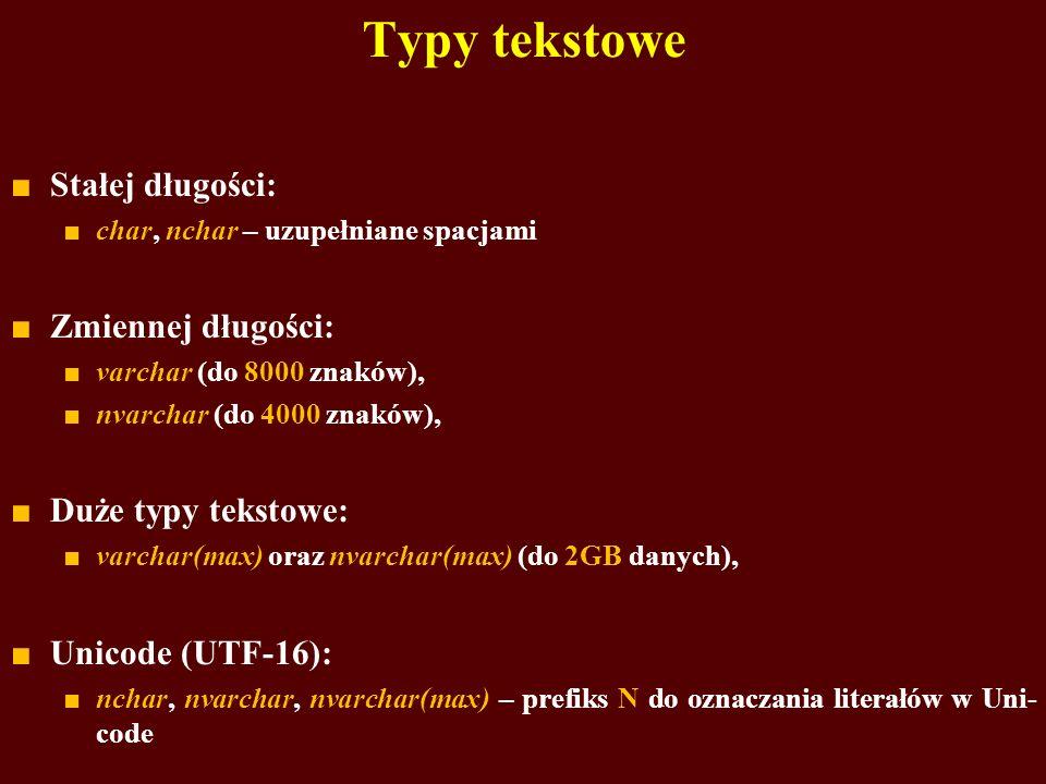 Typy tekstowe Stałej długości: char, nchar – uzupełniane spacjami Zmiennej długości: varchar (do 8000 znaków), nvarchar (do 4000 znaków), Duże typy te