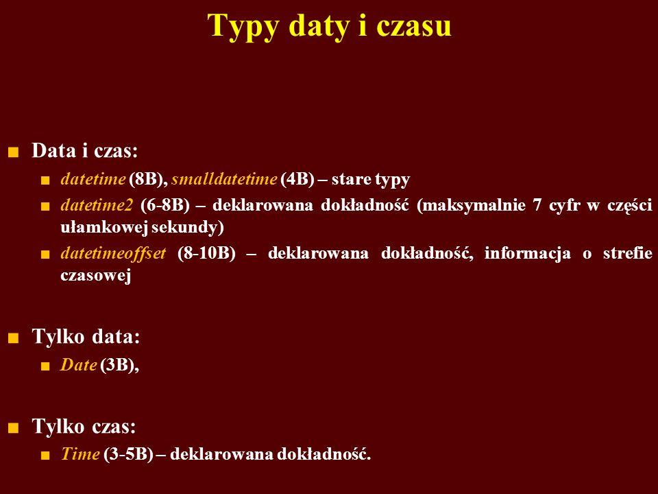 Typy daty i czasu Data i czas: datetime (8B), smalldatetime (4B) – stare typy datetime2 (6-8B) – deklarowana dokładność (maksymalnie 7 cyfr w części u