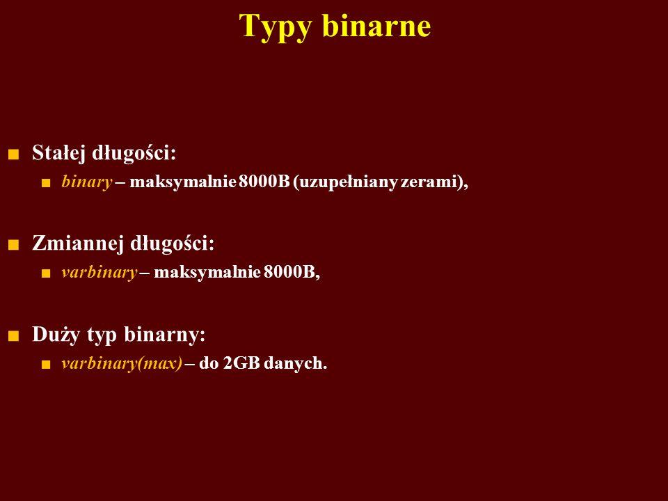 Typy binarne Stałej długości: binary – maksymalnie 8000B (uzupełniany zerami), Zmiannej długości: varbinary – maksymalnie 8000B, Duży typ binarny: var