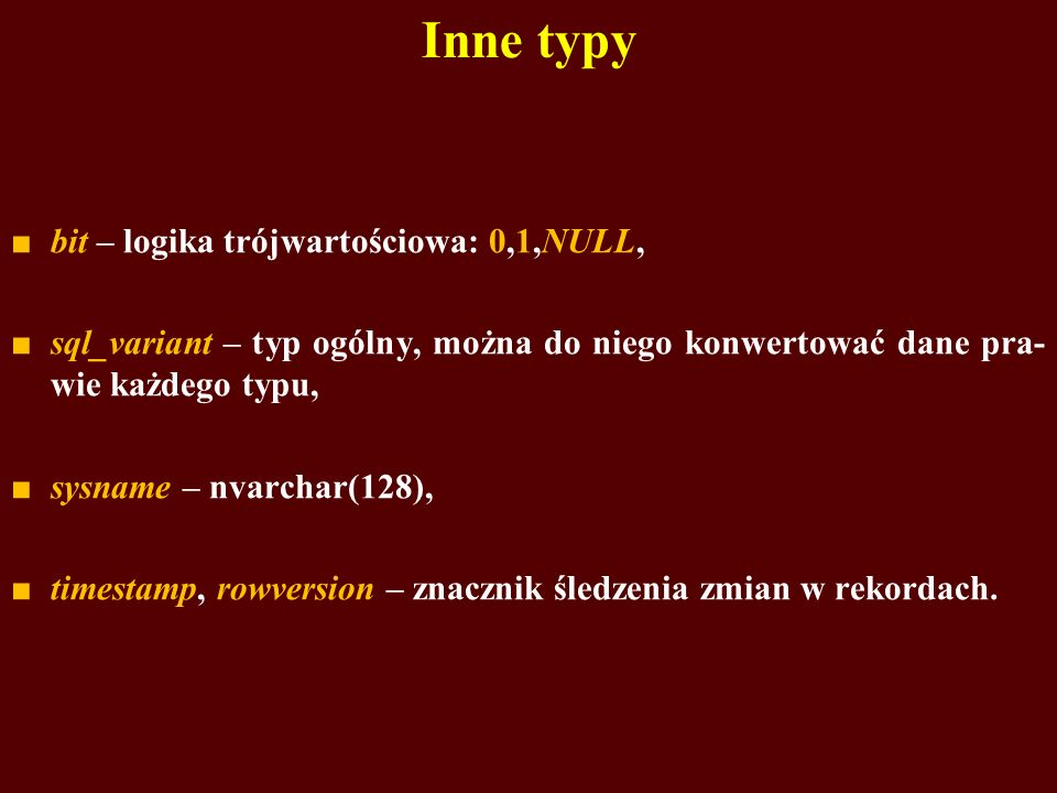 Inne typy bit – logika trójwartościowa: 0,1,NULL, sql_variant – typ ogólny, można do niego konwertować dane pra- wie każdego typu, sysname – nvarchar(