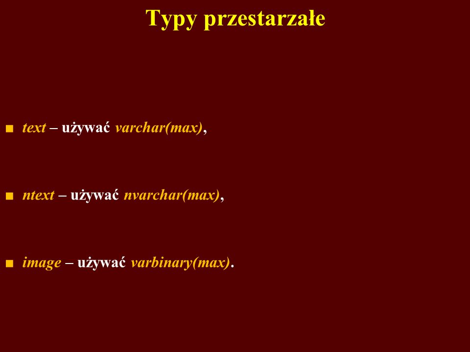 Typy przestarzałe text – używać varchar(max), ntext – używać nvarchar(max), image – używać varbinary(max).