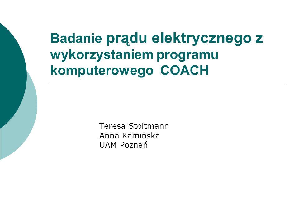Badanie prądu elektrycznego z wykorzystaniem programu komputerowego COACH Teresa Stoltmann Anna Kamińska UAM Poznań