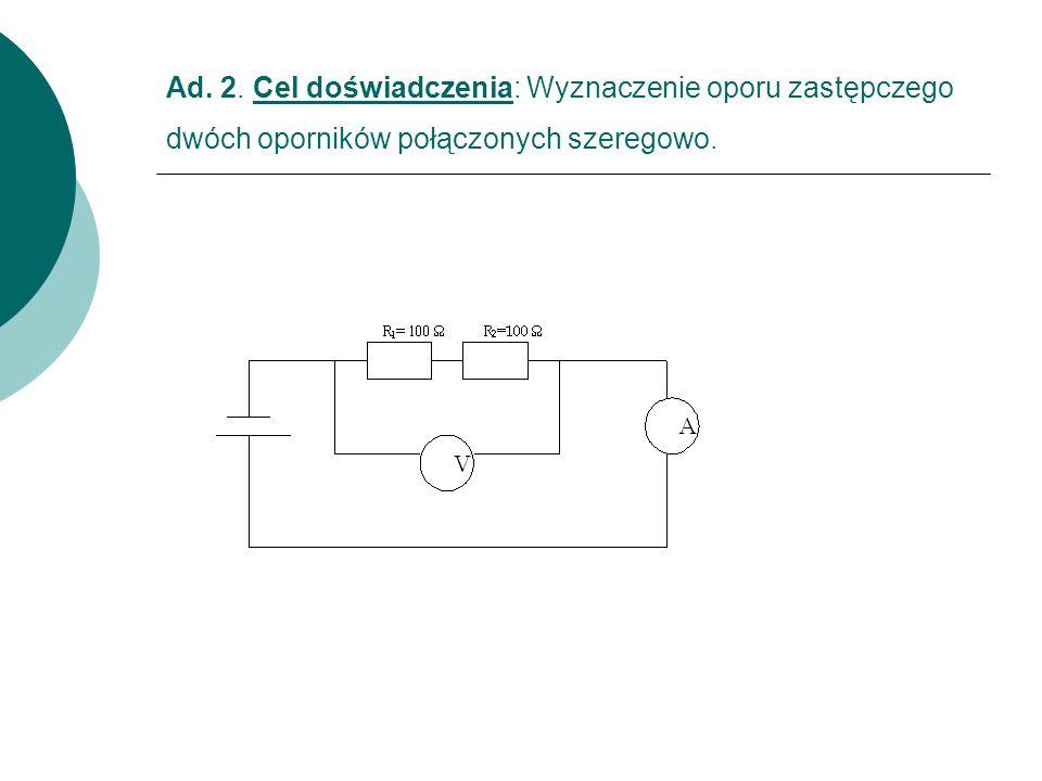 Ad. 2. Cel doświadczenia: Wyznaczenie oporu zastępczego dwóch oporników połączonych szeregowo.