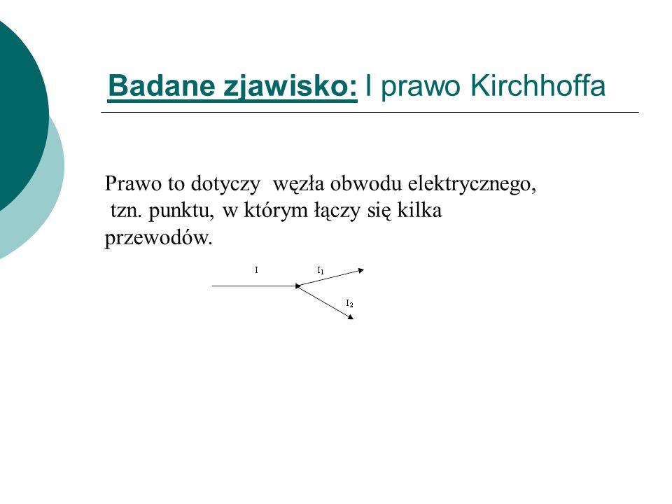 Badane zjawisko: I prawo Kirchhoffa Prawo to dotyczy węzła obwodu elektrycznego, tzn. punktu, w którym łączy się kilka przewodów.