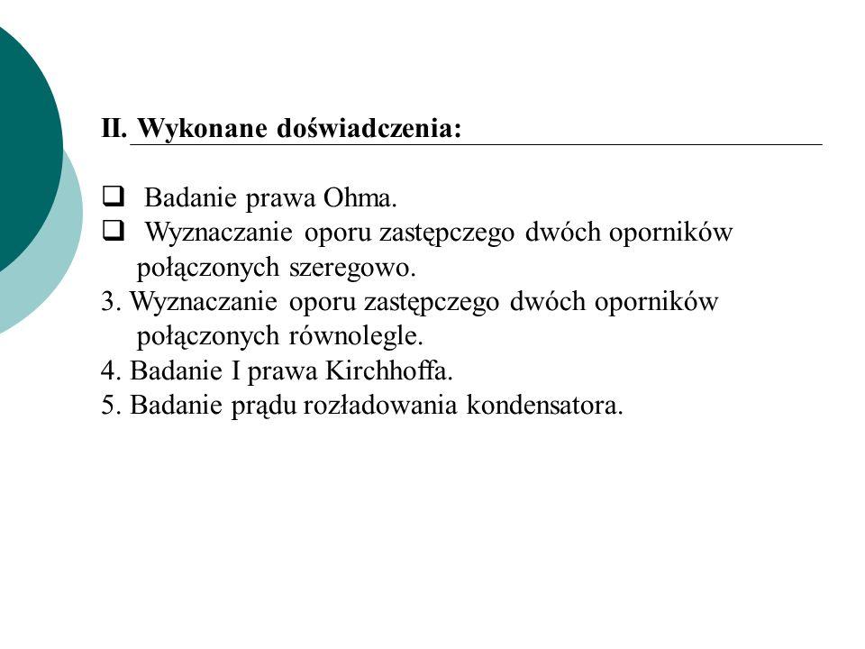 II. Wykonane doświadczenia: Badanie prawa Ohma. Wyznaczanie oporu zastępczego dwóch oporników połączonych szeregowo. 3. Wyznaczanie oporu zastępczego