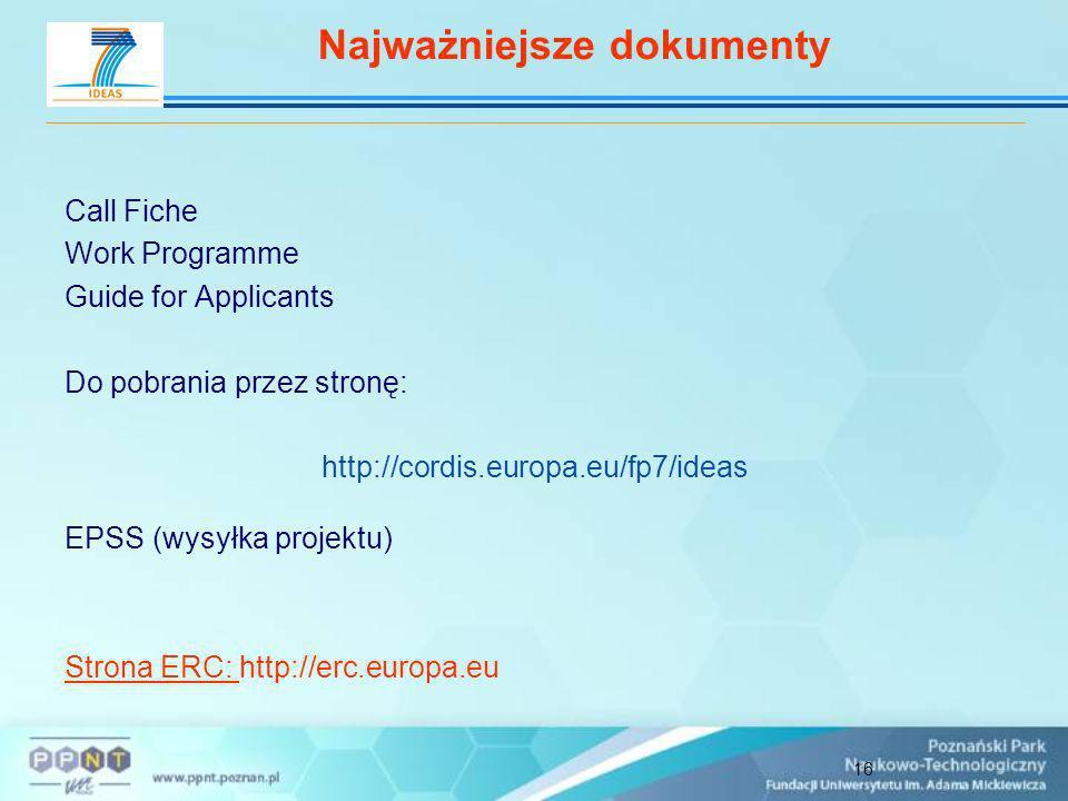 16 Call Fiche Work Programme Guide for Applicants Do pobrania przez stronę: http://cordis.europa.eu/fp7/ideas EPSS (wysyłka projektu) Strona ERC: http://erc.europa.eu Najważniejsze dokumenty