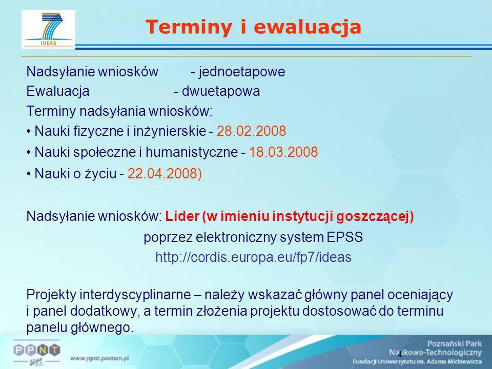 4 Nadsyłanie wniosków - jednoetapowe Ewaluacja - dwuetapowa Terminy nadsyłania wniosków: Nauki fizyczne i inżynierskie - 28.02.2008 Nauki społeczne i humanistyczne - 18.03.2008 Nauki o życiu - 22.04.2008) Nadsyłanie wniosków: Lider (w imieniu instytucji goszczącej) poprzez elektroniczny system EPSS http://cordis.europa.eu/fp7/ideas Projekty interdyscyplinarne – należy wskazać główny panel oceniający i panel dodatkowy, a termin złożenia projektu dostosować do terminu panelu głównego.
