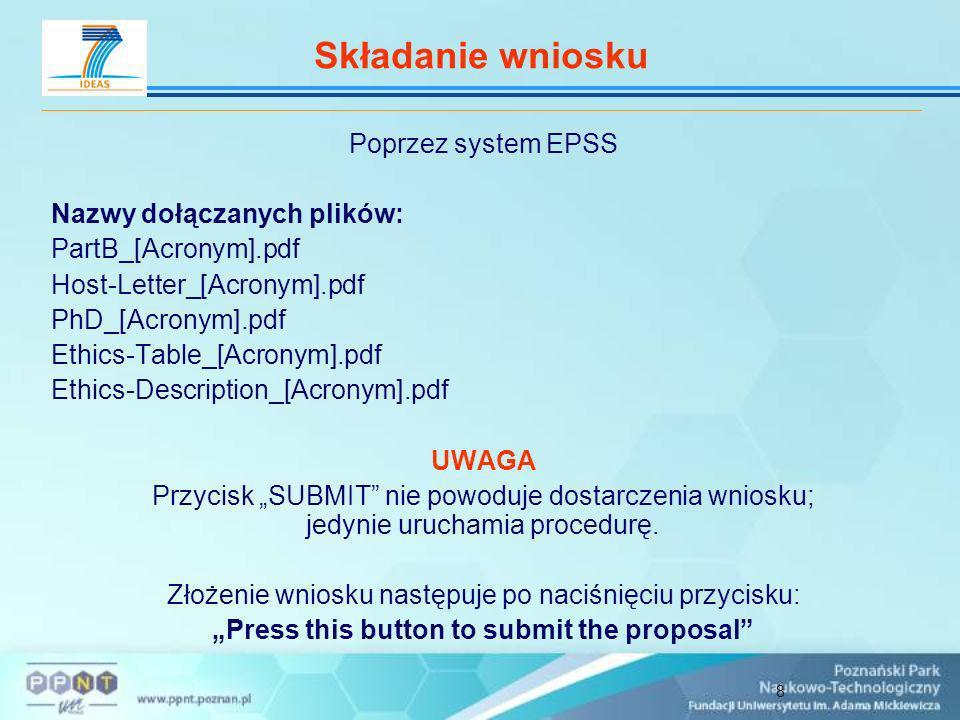 8 Składanie wniosku Poprzez system EPSS Nazwy dołączanych plików: PartB_[Acronym].pdf Host-Letter_[Acronym].pdf PhD_[Acronym].pdf Ethics-Table_[Acronym].pdf Ethics-Description_[Acronym].pdf UWAGA Przycisk SUBMIT nie powoduje dostarczenia wniosku; jedynie uruchamia procedurę.