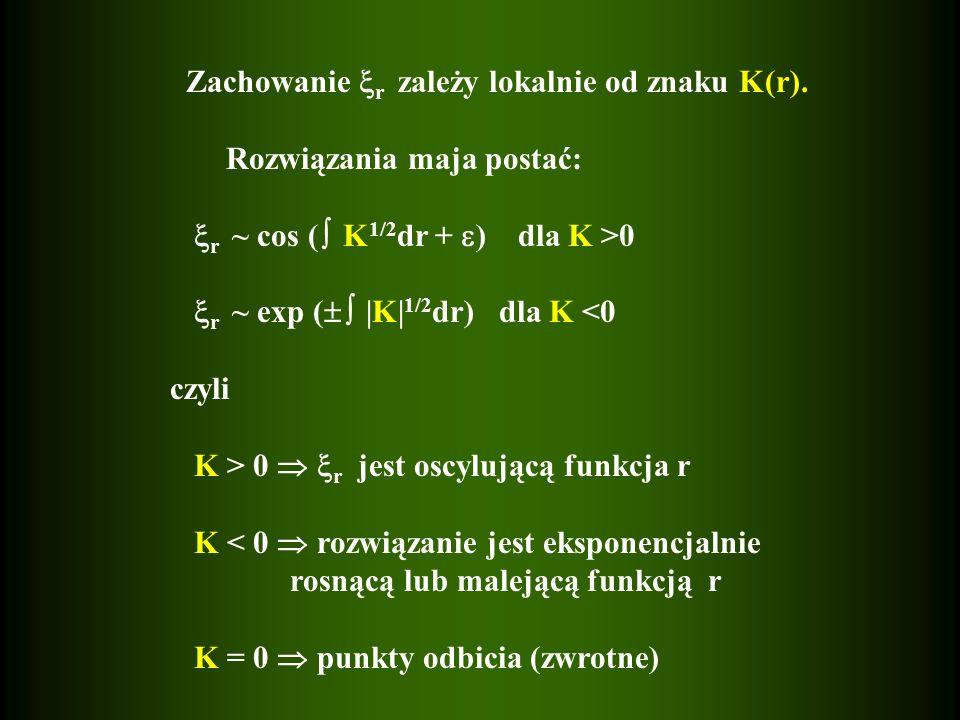 Zachowanie r zależy lokalnie od znaku K(r). Rozwiązania maja postać: r ~ cos ( K 1/2 dr + ) dla K >0 r ~ exp ( |K| 1/2 dr) dla K <0 czyli K > 0 r jest
