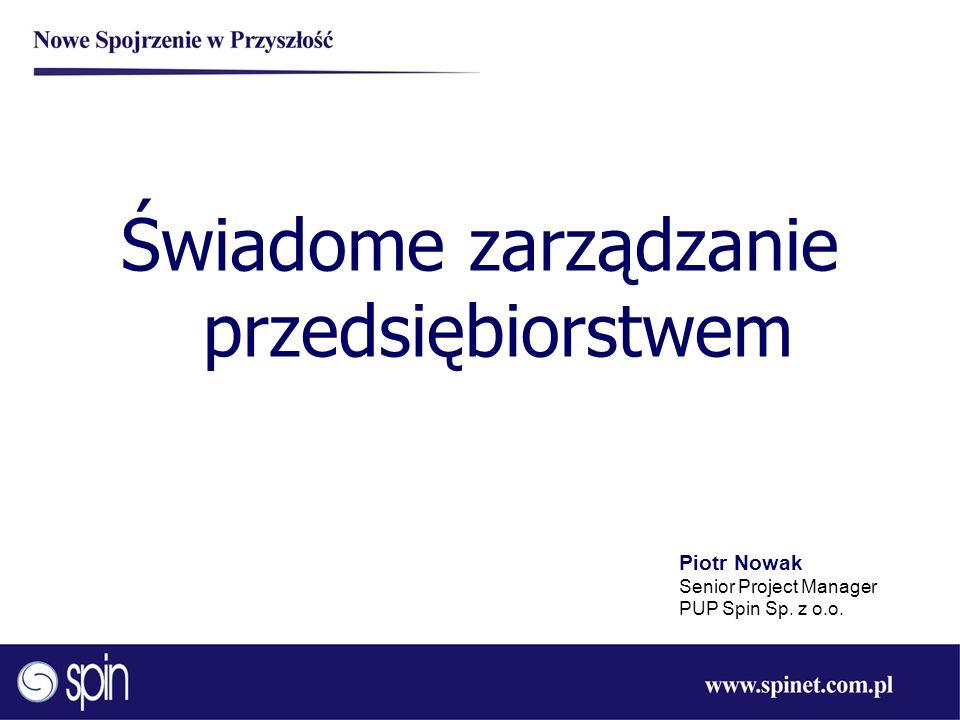 Świadome zarządzanie przedsiębiorstwem Piotr Nowak Senior Project Manager PUP Spin Sp. z o.o.