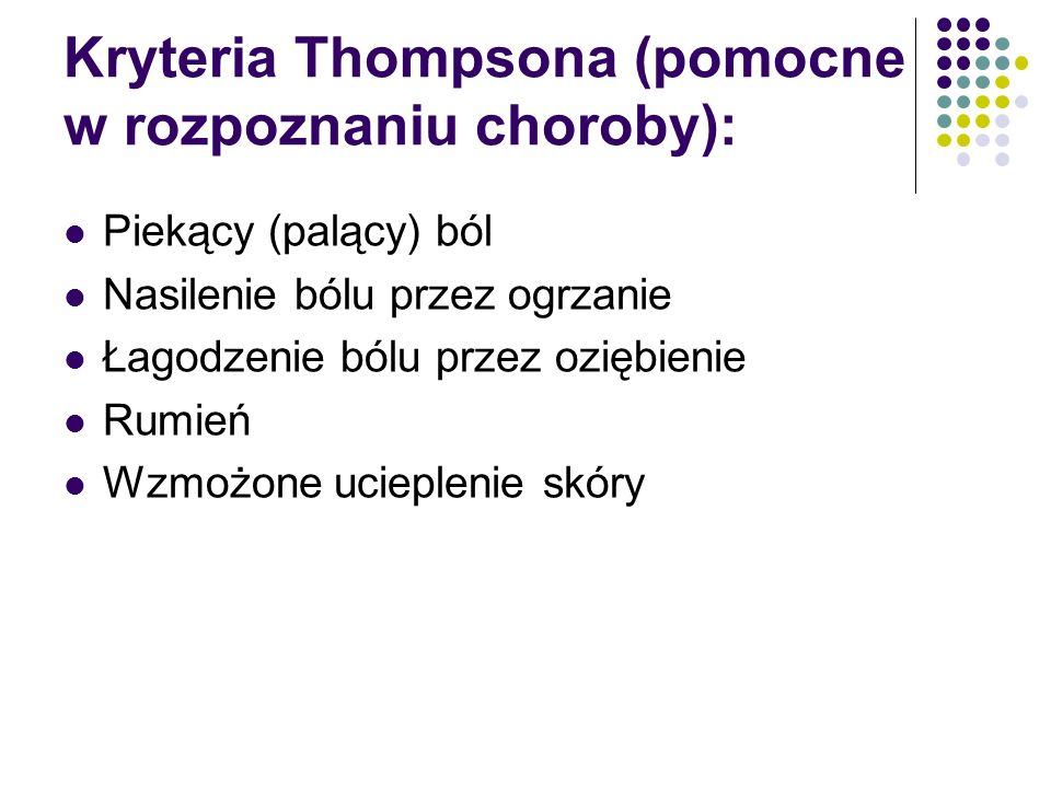 Kryteria Thompsona (pomocne w rozpoznaniu choroby): Piekący (palący) ból Nasilenie bólu przez ogrzanie Łagodzenie bólu przez oziębienie Rumień Wzmożone ucieplenie skóry