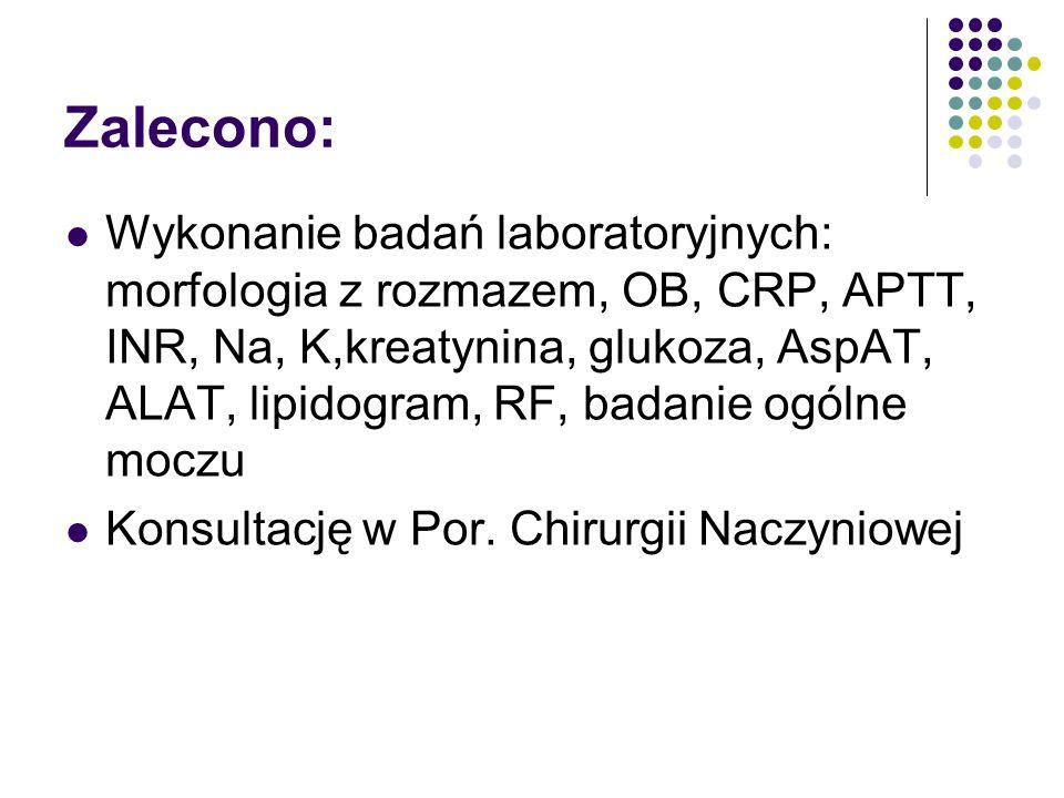 Zalecono: Wykonanie badań laboratoryjnych: morfologia z rozmazem, OB, CRP, APTT, INR, Na, K,kreatynina, glukoza, AspAT, ALAT, lipidogram, RF, badanie ogólne moczu Konsultację w Por.