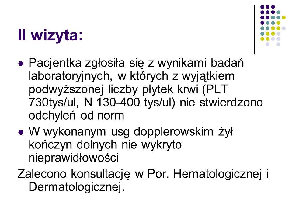 II wizyta: Pacjentka zgłosiła się z wynikami badań laboratoryjnych, w których z wyjątkiem podwyższonej liczby płytek krwi (PLT 730tys/ul, N 130-400 tys/ul) nie stwierdzono odchyleń od norm W wykonanym usg dopplerowskim żył kończyn dolnych nie wykryto nieprawidłowości Zalecono konsultację w Por.